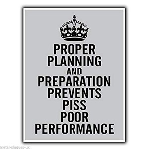 The 7 P's - Proper Planning and Preparation Prevents Piss Poor Performance